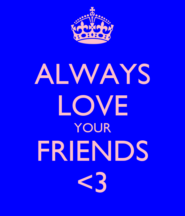 ALWAYS LOVE YOUR FRIENDS <3