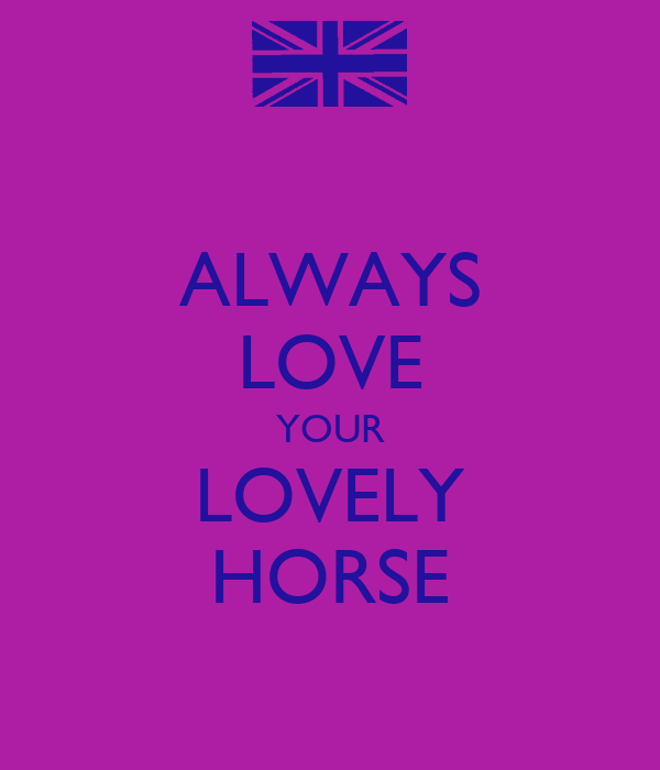 ALWAYS LOVE YOUR LOVELY HORSE
