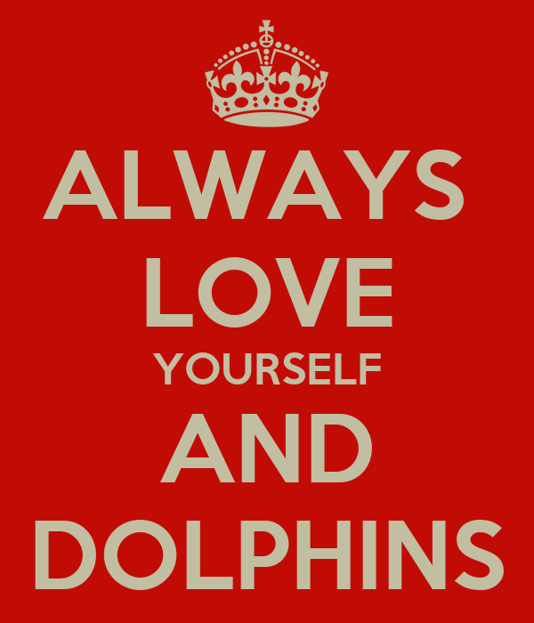 ALWAYS  LOVE YOURSELF AND DOLPHINS