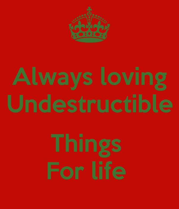 Always loving Undestructible  Things  For life