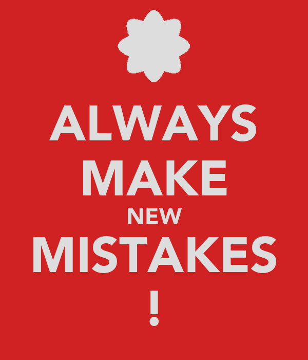 ALWAYS MAKE NEW MISTAKES !