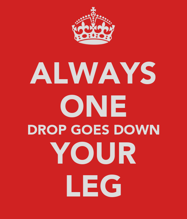 ALWAYS ONE DROP GOES DOWN YOUR LEG