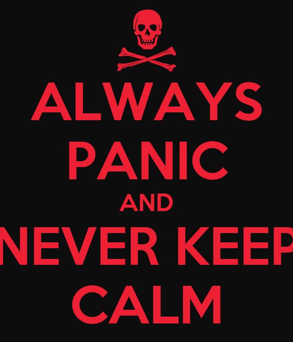 ALWAYS PANIC AND NEVER KEEP CALM