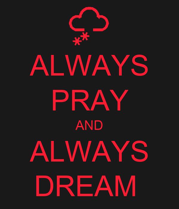 ALWAYS PRAY AND ALWAYS DREAM