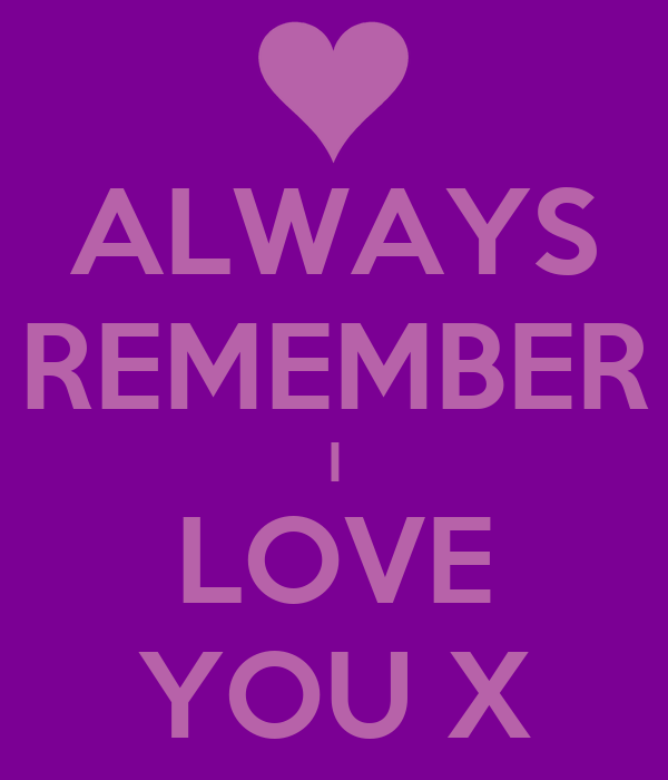 ALWAYS REMEMBER I LOVE YOU X