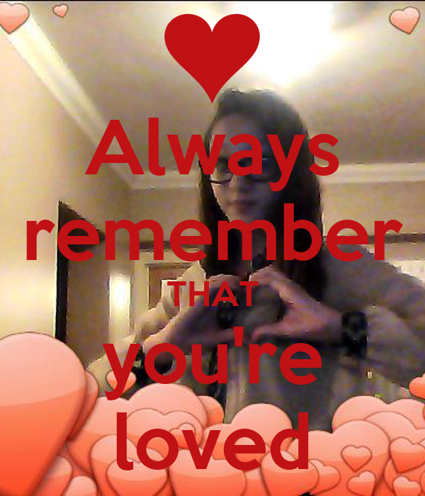 Always remember THAT you're loved