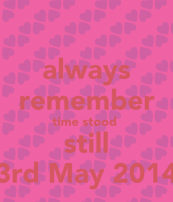 always remember time stood  still 3rd May 2014