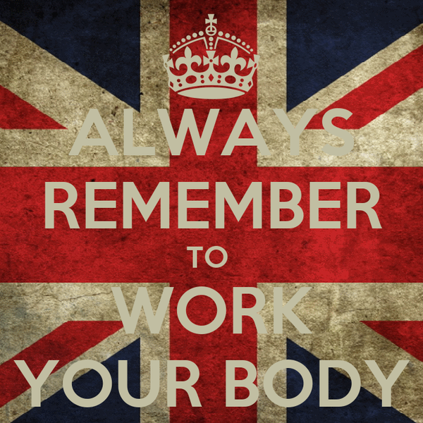 ALWAYS REMEMBER TO  WORK YOUR BODY