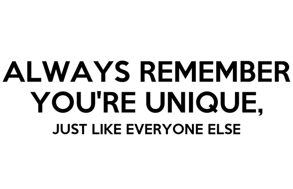 ALWAYS REMEMBER YOU'RE UNIQUE, JUST LIKE EVERYONE ELSE
