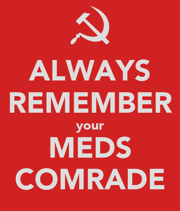 ALWAYS REMEMBER your MEDS COMRADE