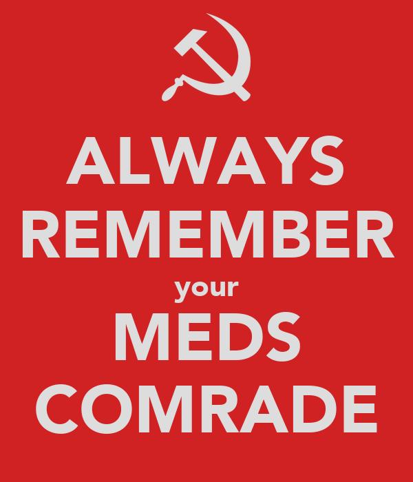 ALWAYS REMEMBER your MEDS COMRADE