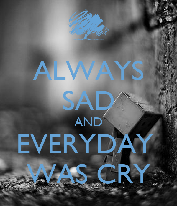 ALWAYS SAD AND EVERYDAY  WAS CRY