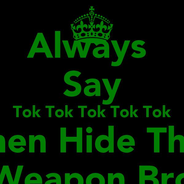 Always  Say Tok Tok Tok Tok Tok Then Hide The  Weapon Bro