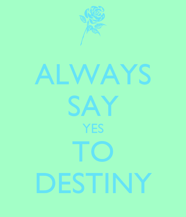 ALWAYS SAY YES TO DESTINY