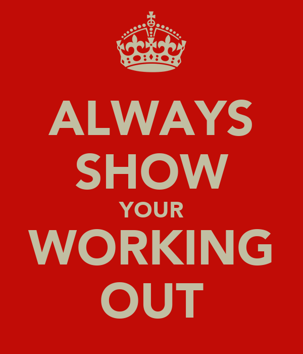 ALWAYS SHOW YOUR WORKING OUT