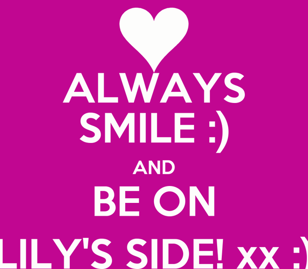 ALWAYS SMILE :) AND BE ON LILY'S SIDE! xx :)