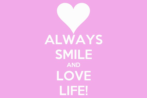 ALWAYS SMILE AND LOVE LIFE!