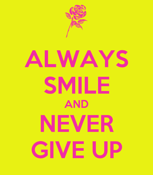 ALWAYS SMILE AND NEVER GIVE UP
