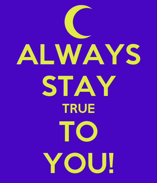 ALWAYS STAY TRUE TO YOU!