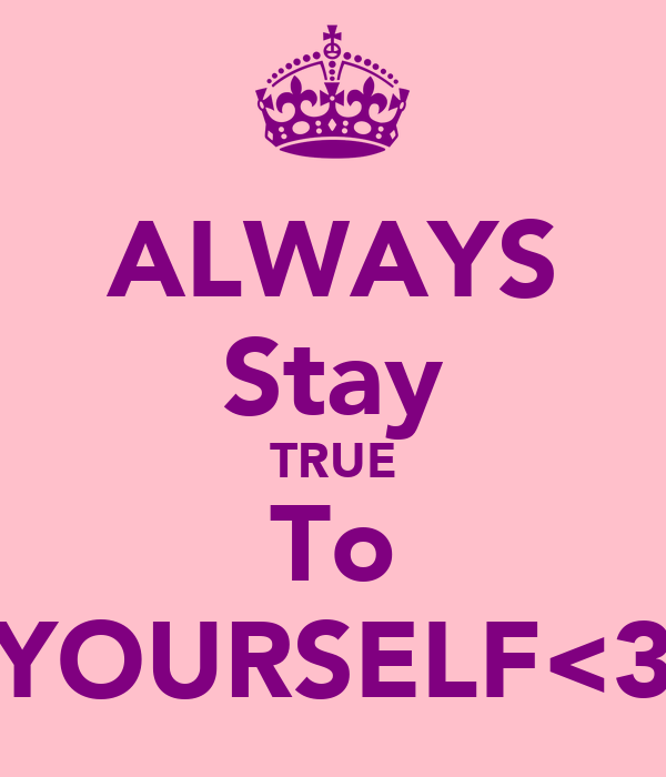 ALWAYS Stay TRUE To YOURSELF<3