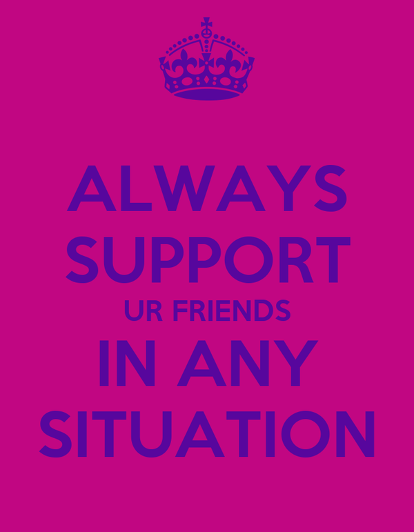 ALWAYS SUPPORT UR FRIENDS IN ANY SITUATION