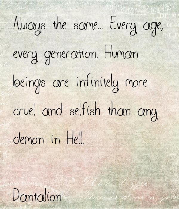 Always the same... Every age,  every generation. Human beings are infinitely more  cruel and selfish than any  demon in Hell.  Dantalion