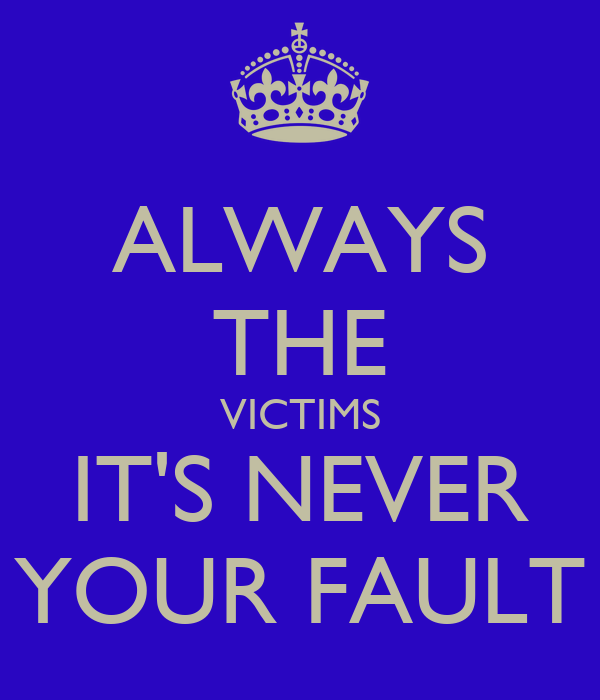 ALWAYS THE VICTIMS IT'S NEVER YOUR FAULT