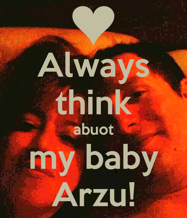 Always think abuot my baby Arzu!