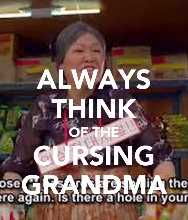 ALWAYS THINK OF THE CURSING GRANDMA