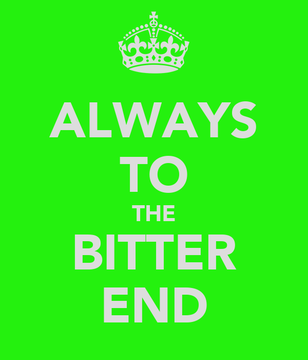 ALWAYS TO THE BITTER END