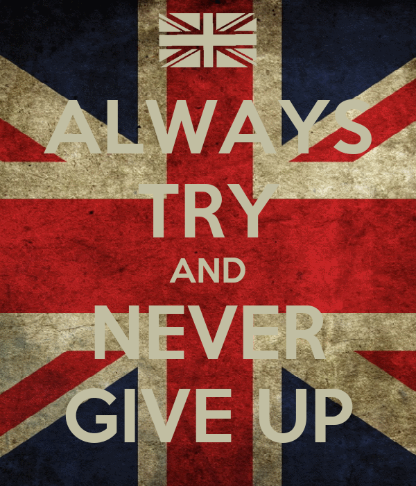 ALWAYS TRY AND NEVER GIVE UP