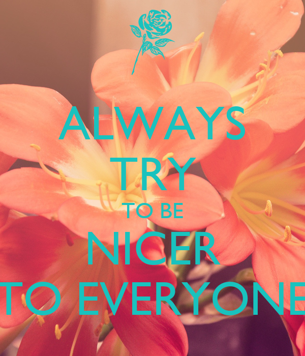 ALWAYS TRY TO BE NICER TO EVERYONE