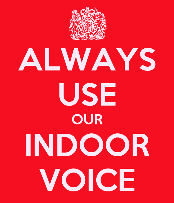 ALWAYS USE OUR INDOOR VOICE