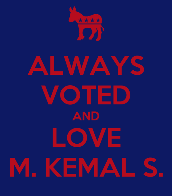 ALWAYS VOTED AND LOVE M. KEMAL S.