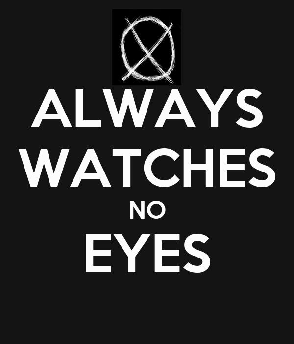 ALWAYS WATCHES NO EYES