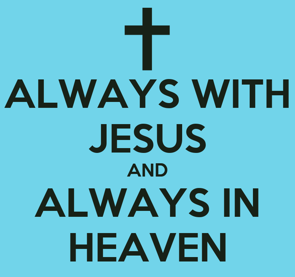 ALWAYS WITH JESUS AND ALWAYS IN HEAVEN
