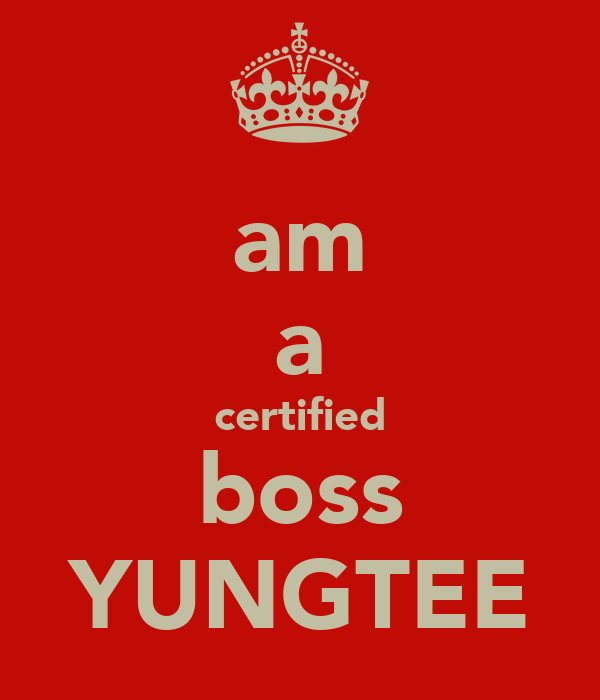 am a certified boss YUNGTEE