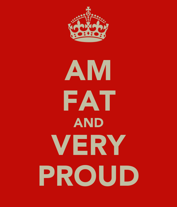 AM FAT AND VERY PROUD