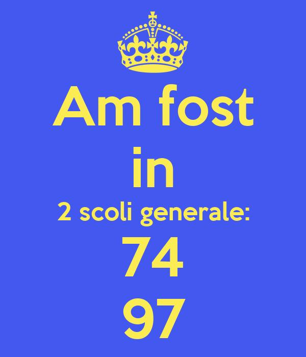 Am fost in 2 scoli generale: 74 97