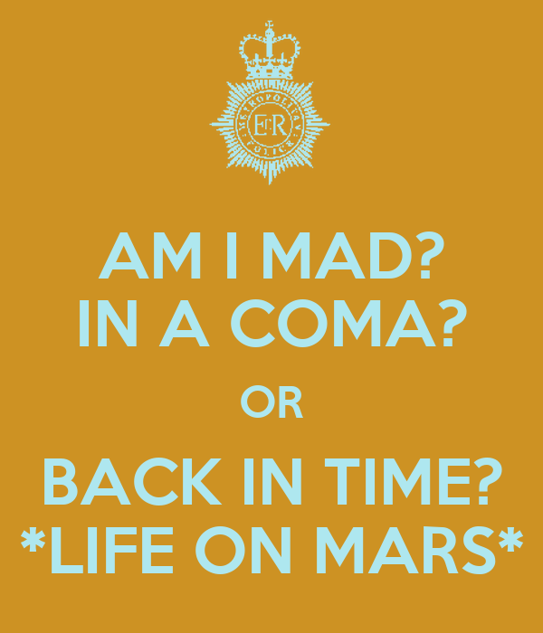 AM I MAD? IN A COMA? OR BACK IN TIME? *LIFE ON MARS*