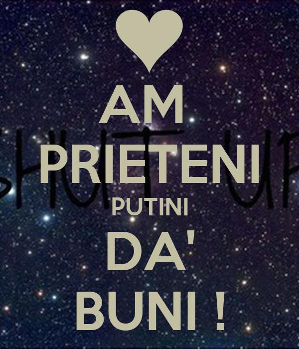 AM  PRIETENI PUTINI DA' BUNI !