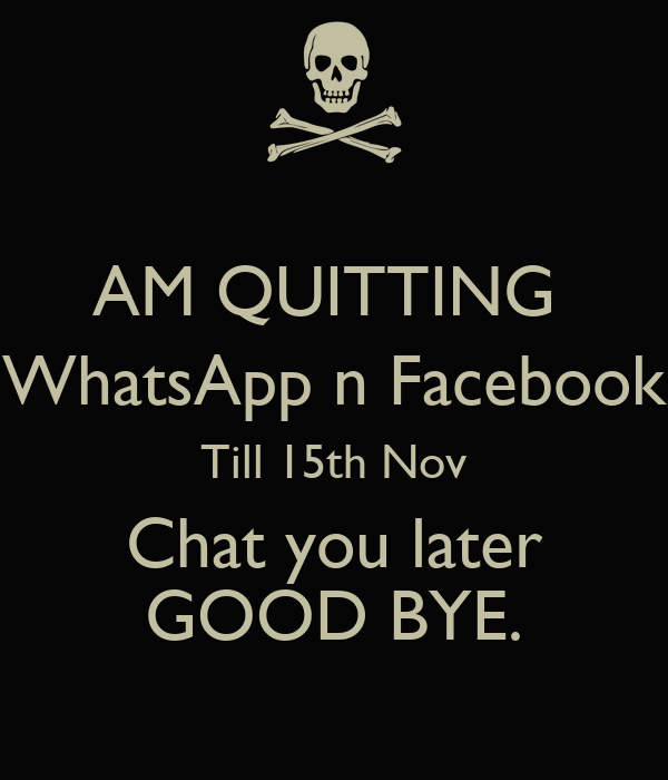 AM QUITTING  WhatsApp n Facebook Till 15th Nov  Chat you later  GOOD BYE.