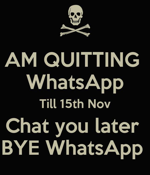 AM QUITTING  WhatsApp Till 15th Nov Chat you later  BYE WhatsApp