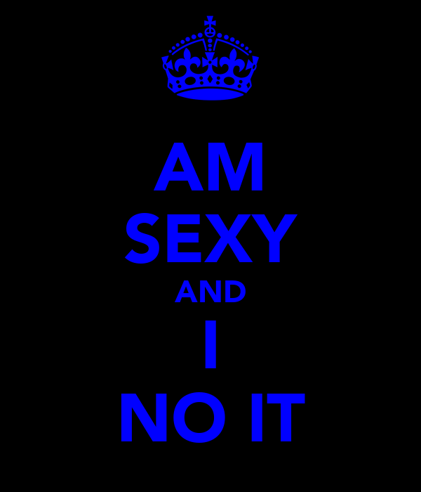AM SEXY AND I NO IT