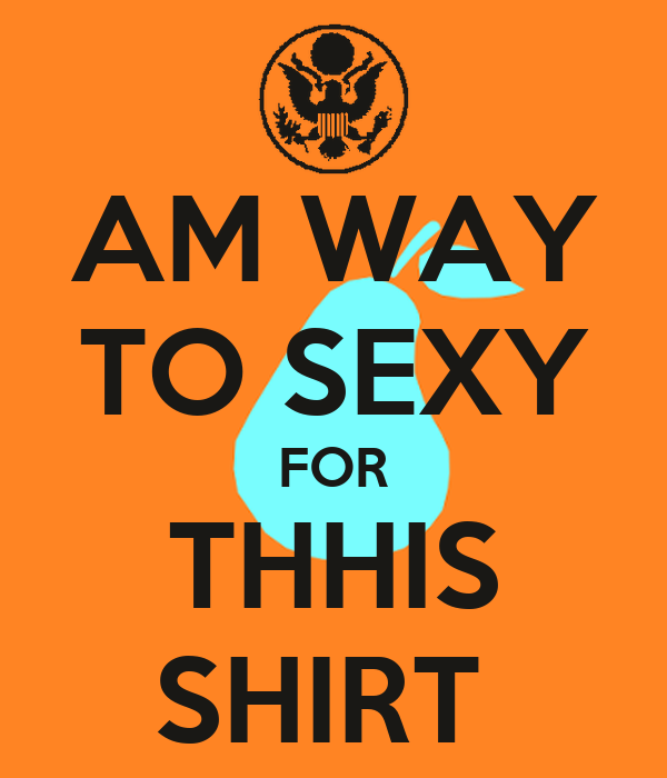 AM WAY TO SEXY FOR THHIS SHIRT