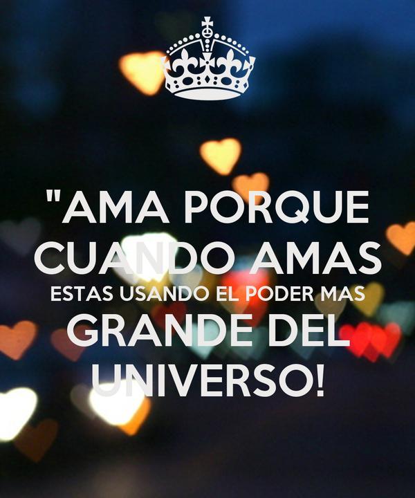 """""""AMA PORQUE CUANDO AMAS ESTAS USANDO EL PODER MAS GRANDE DEL UNIVERSO!"""