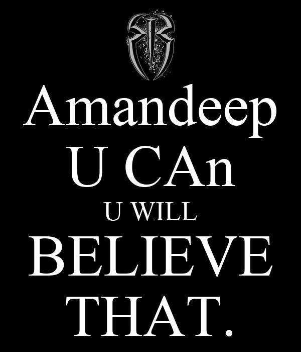 Amandeep U CAn U WILL BELIEVE THAT.