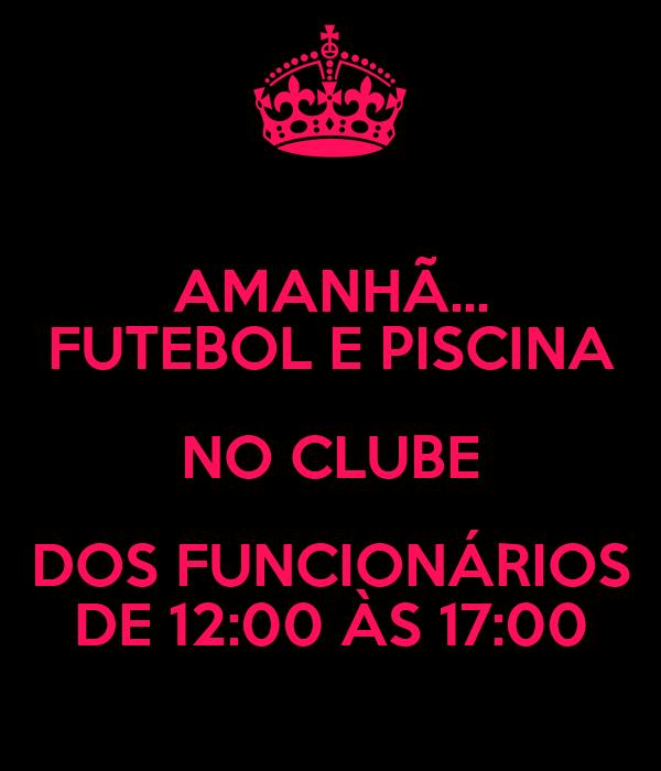 AMANHÃ... FUTEBOL E PISCINA NO CLUBE DOS FUNCIONÁRIOS DE 12:00 ÀS 17:00