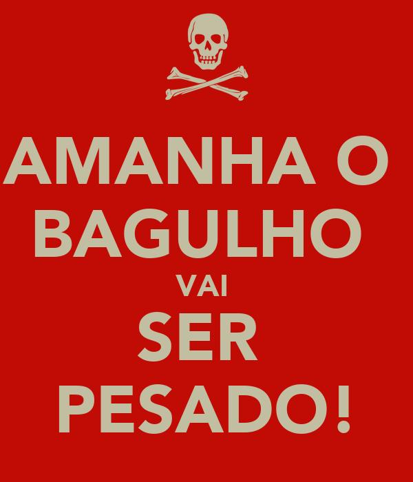 AMANHA O  BAGULHO  VAI  SER  PESADO!