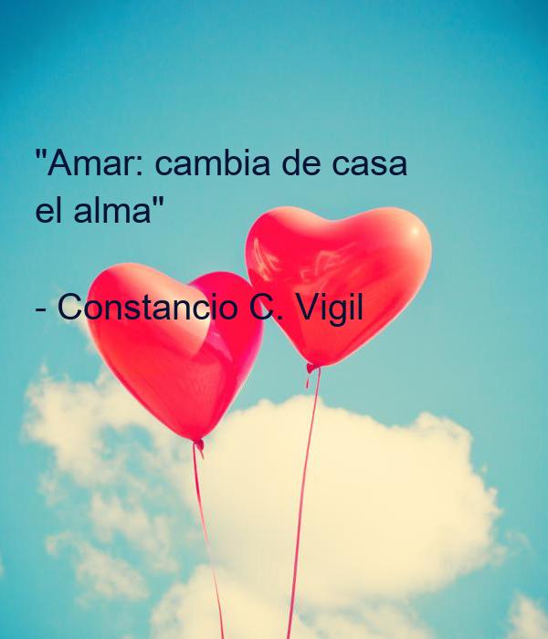 """""""Amar: cambia de casa el alma""""  - Constancio C. Vigil"""